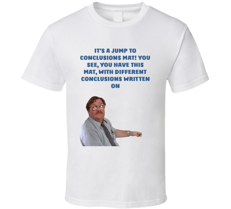 Office Space Poster It's A Jump To Conclusions Mat! You See, You Have This Mat, With Different Conclusions Written On T Shirt