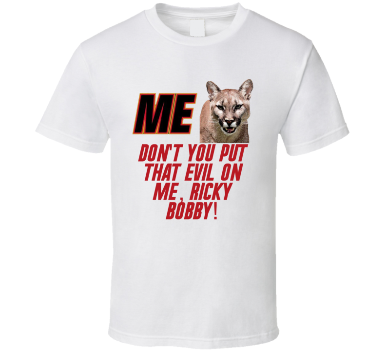Talladega Nights Me Cougar Don't You Put That Evil On Me, Ricky Bobby! Quote T Shirt
