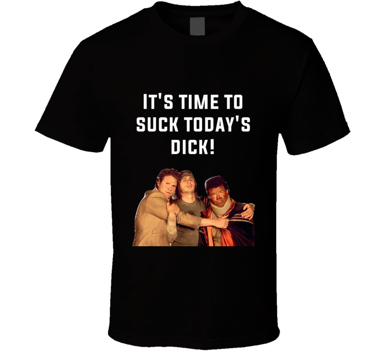 It's Time To Suck Today's Dick! Pineapple Express Cast Quote T Shirt