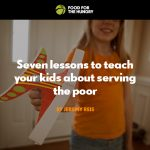 7 Lessons to Teach Your Kids About Serving the Poor