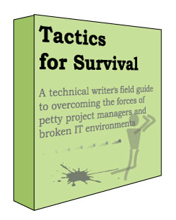 Tactics for Survival: A technical writer's field guide to overcoming the forces of petty project managers and broken IT environments