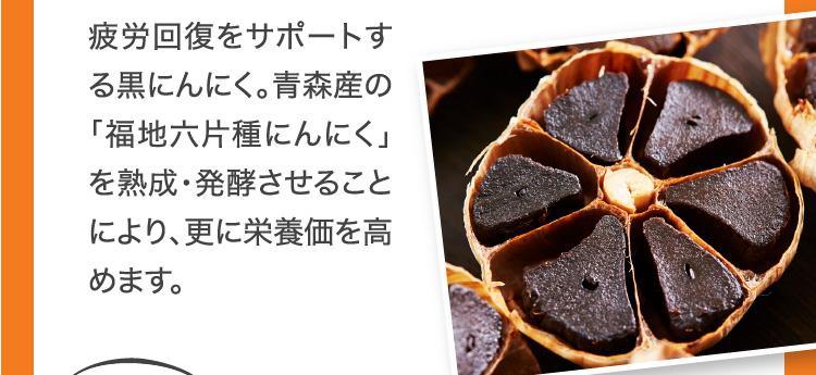 疲労回復をサポートす る黒にんにく。青森産の「福地六片種にんにく」を熟成・発酵させることにより、更に栄養価を高めます。